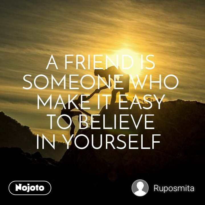 A FRIEND IS  SOMEONE WHO MAKE IT EASY TO BELIEVE IN YOURSELF
