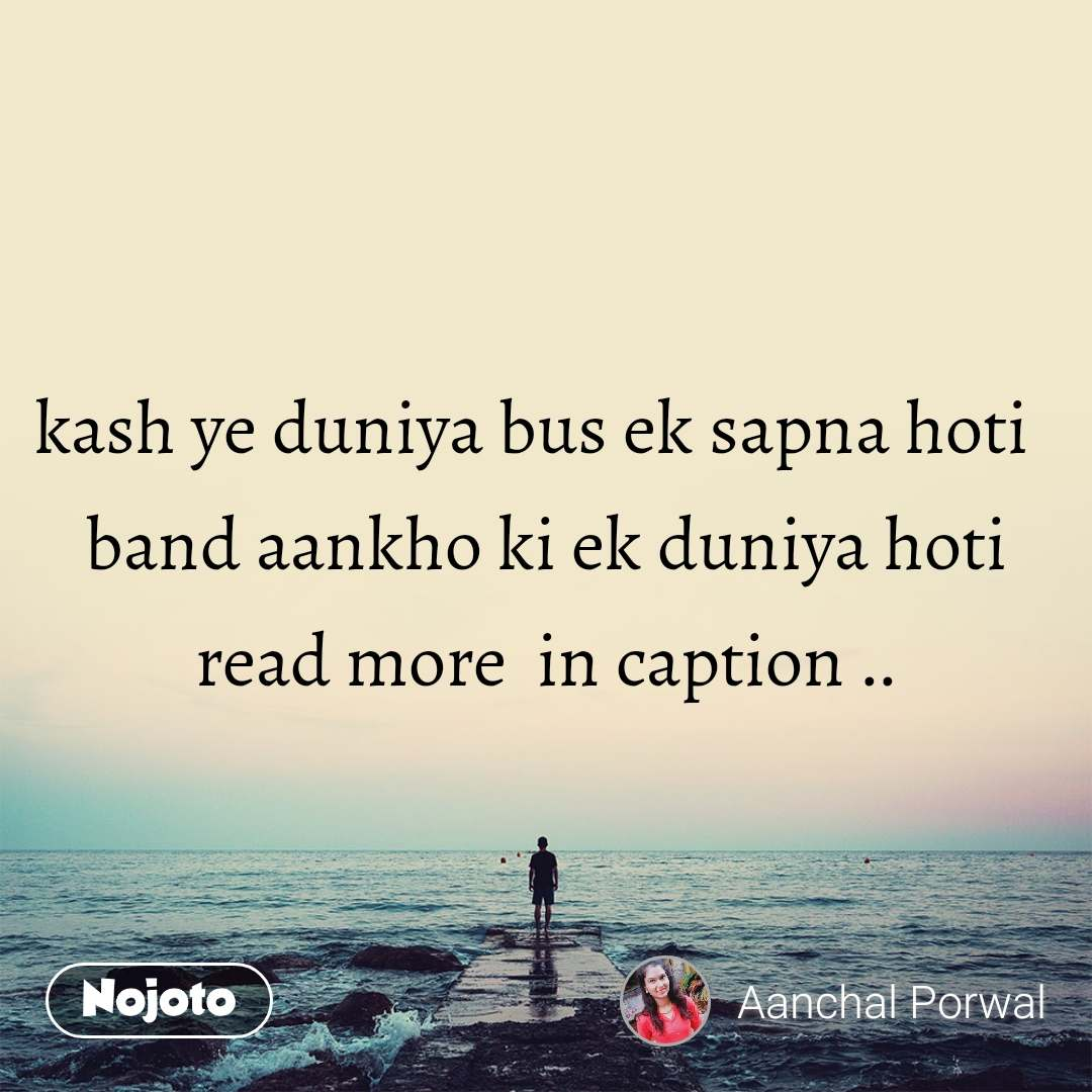 kash ye duniya bus ek sapna hoti   band aankho ki ek duniya hoti read more  in caption ..