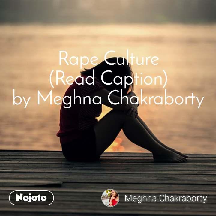 Rape Culture (Read Caption) by Meghna Chakraborty