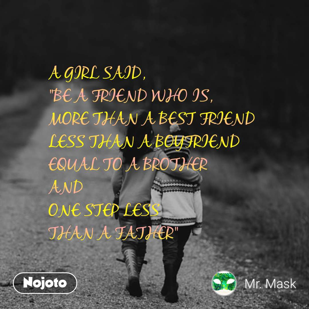 """A GIRL SAID,  """"BE A FRIEND WHO IS,  MORE THAN A BEST FRIEND LESS THAN A BOYFRIEND  EQUAL TO A BROTHER AND ONE STEP LESS THAN A FATHER"""""""