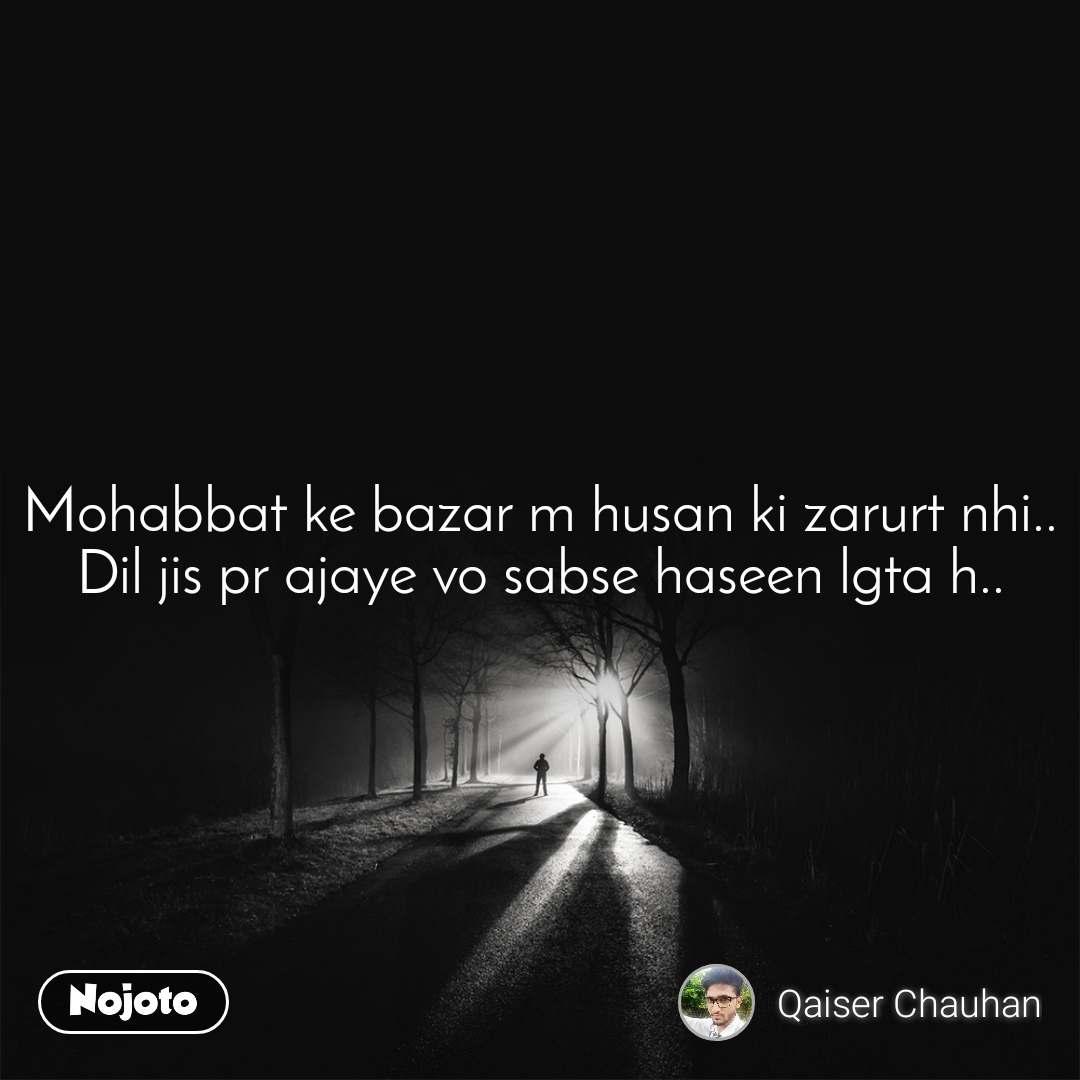 Mohabbat ke bazar m husan ki zarurt nhi.. Dil jis pr ajaye vo sabse haseen lgta h..