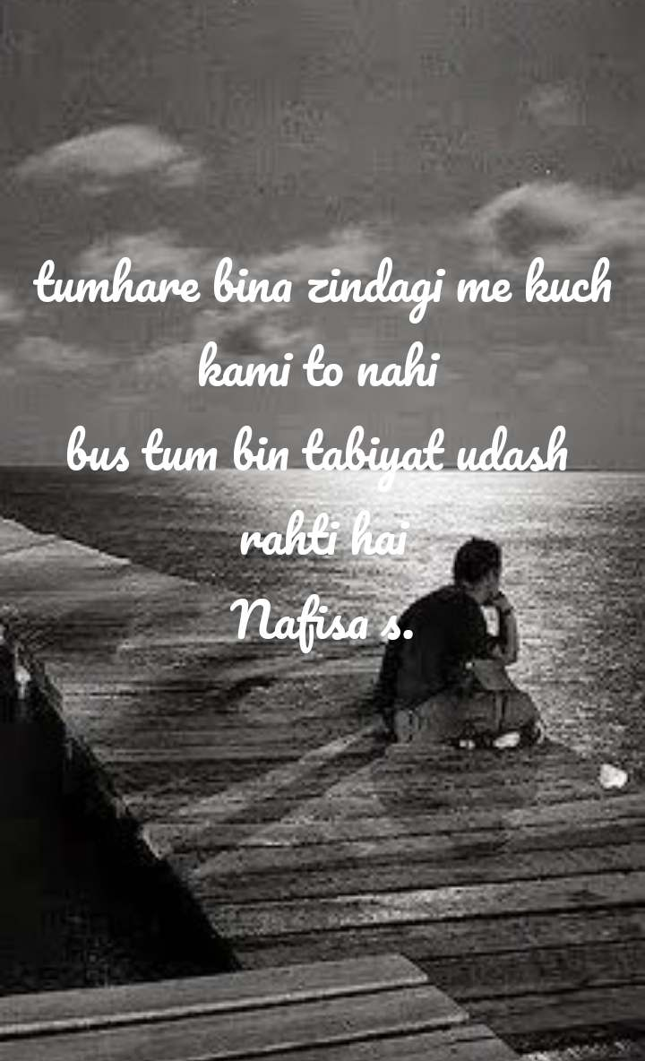 tumhare bina zindagi me kuch kami to nahi  bus tum bin tabiyat udash  rahti hai Nafisa s.
