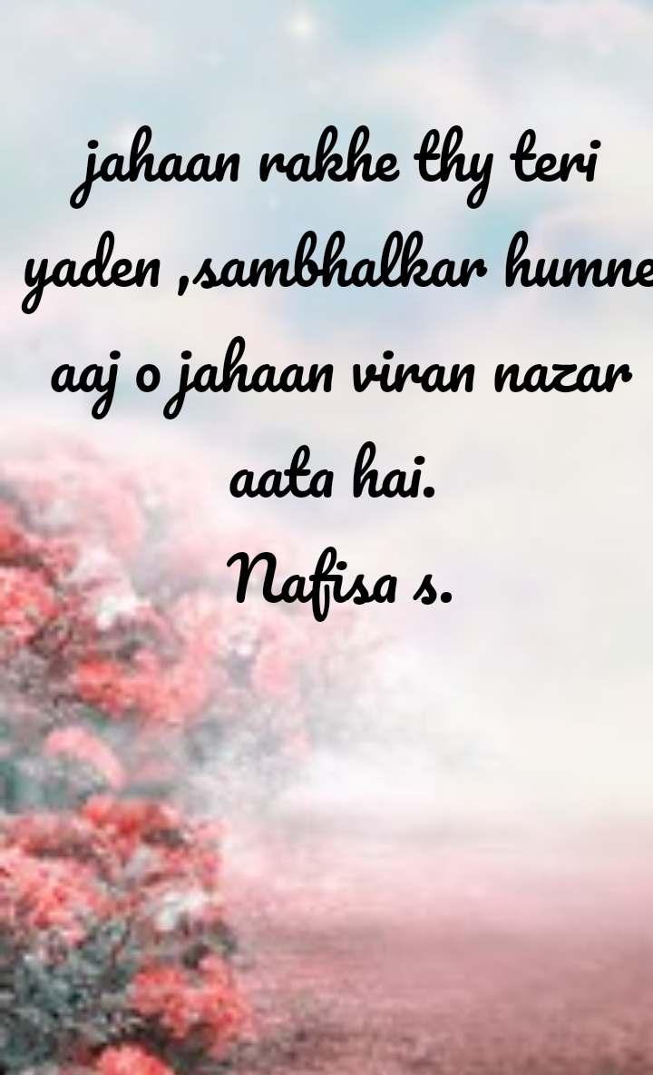 jahaan rakhe thy teri yaden ,sambhalkar humne aaj o jahaan viran nazar aata hai.  Nafisa s.