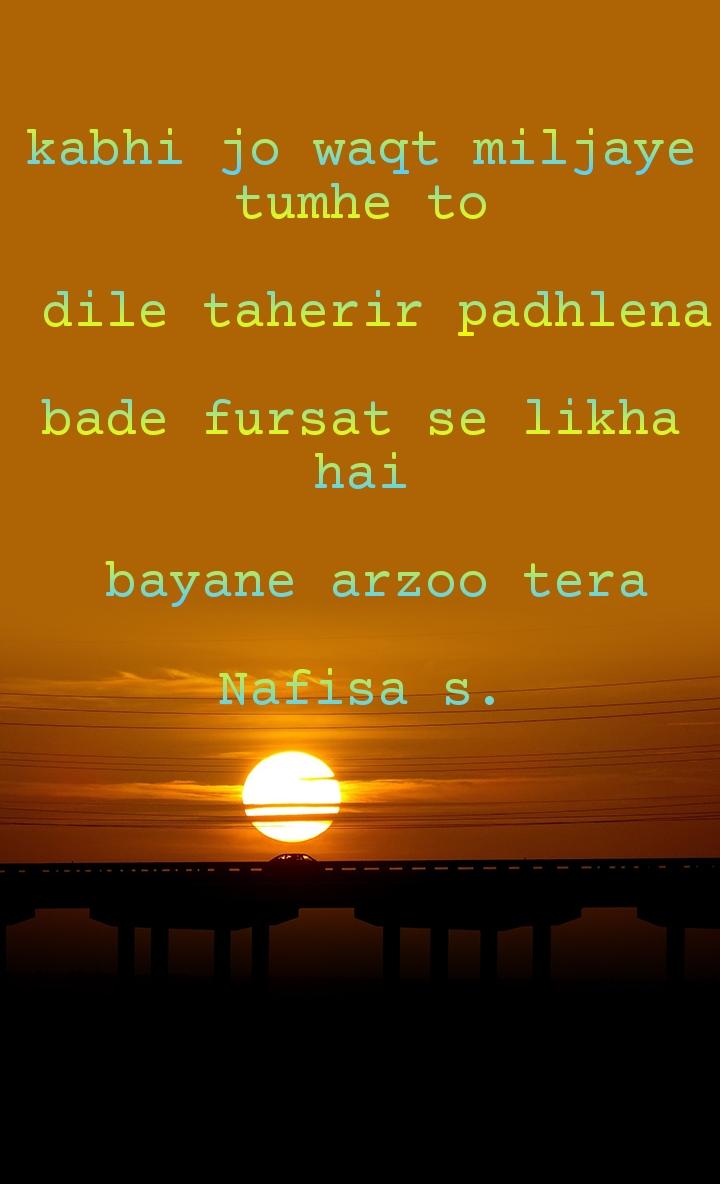 kabhi jo waqt miljaye tumhe to   dile taherir padhlena  bade fursat se likha hai   bayane arzoo tera  Nafisa s.