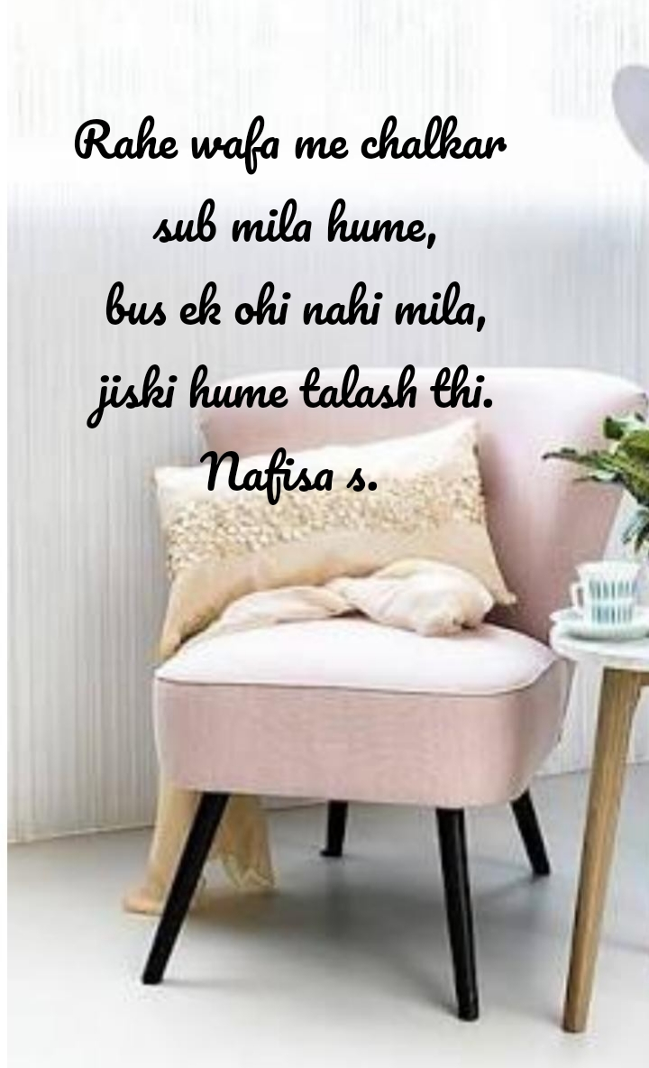 Rahe wafa me chalkar  sub mila hume,  bus ek ohi nahi mila,  jiski hume talash thi. Nafisa s.