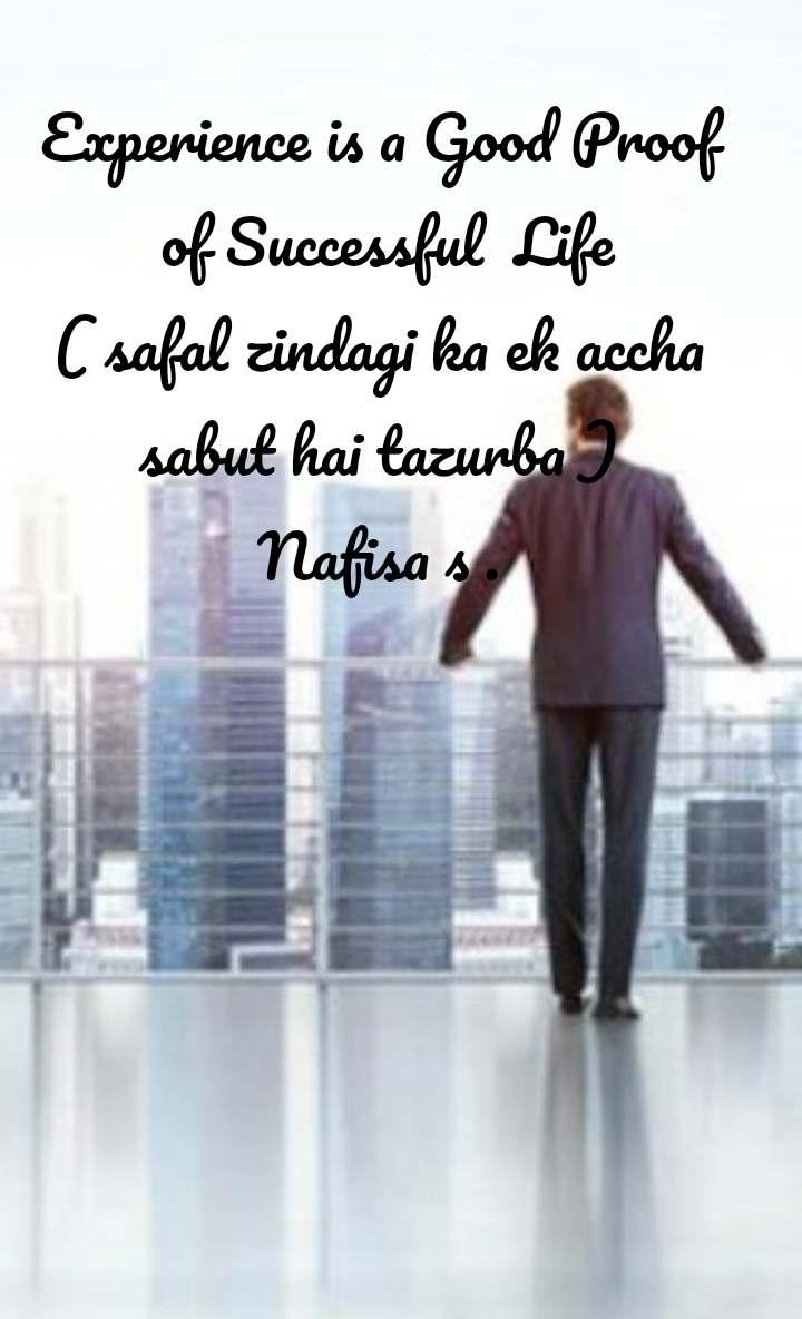 Experience is a Good Proof  of Successful  Life ( safal zindagi ka ek accha sabut hai tazurba ) Nafisa s .