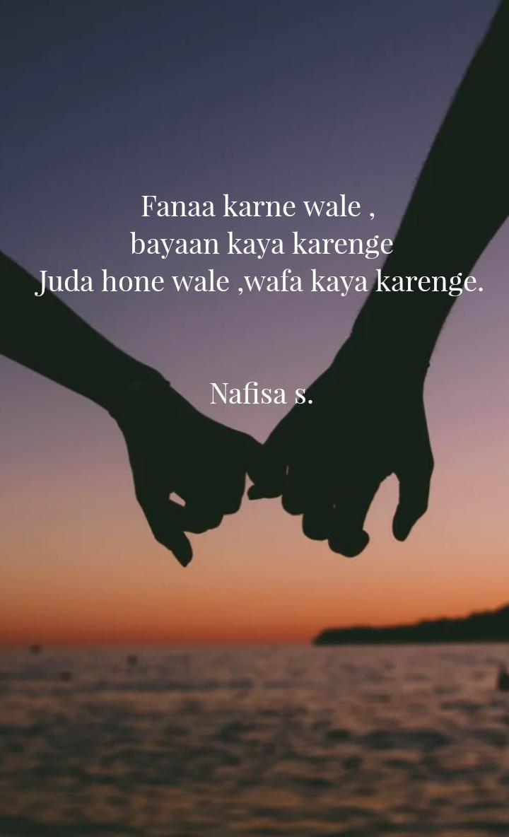 Fanaa karne wale ,  bayaan kaya karenge Juda hone wale ,wafa kaya karenge.   Nafisa s.