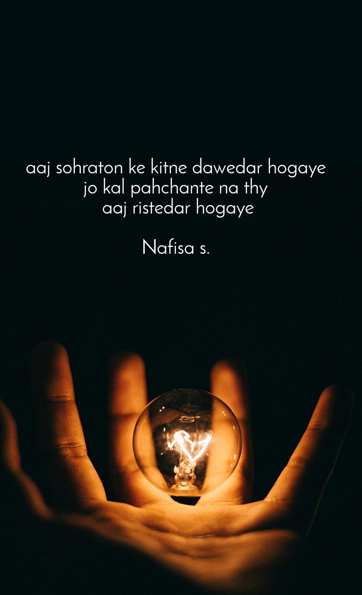 aaj sohraton ke kitne dawedar hogaye jo kal pahchante na thy  aaj ristedar hogaye  Nafisa s.