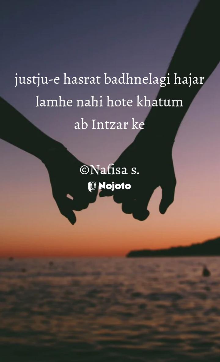 justju-e hasrat badhnelagi hajar lamhe nahi hote khatum ab Intzar ke  ©Nafisa s.