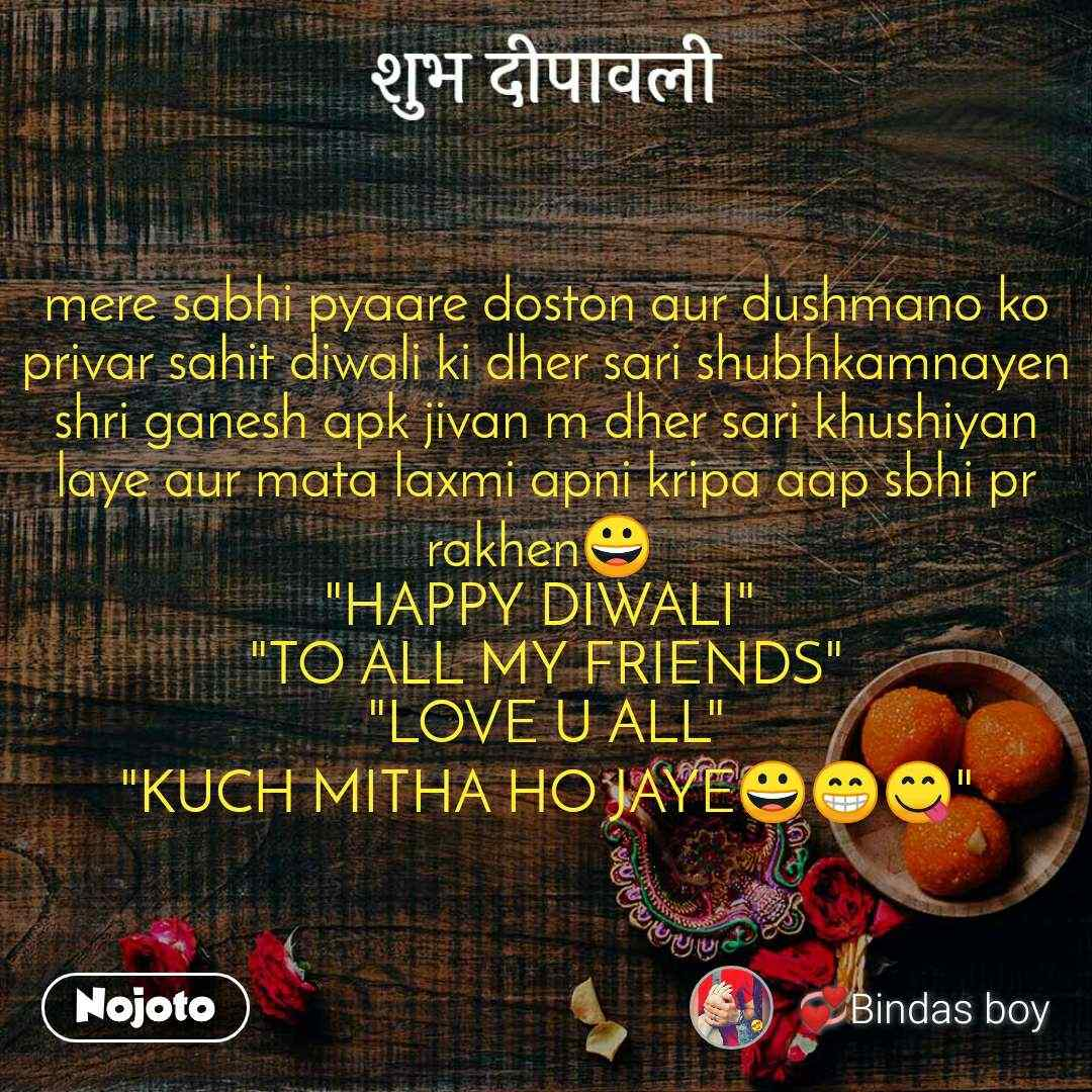 "शुभ दीपावली mere sabhi pyaare doston aur dushmano ko privar sahit diwali ki dher sari shubhkamnayen shri ganesh apk jivan m dher sari khushiyan laye aur mata laxmi apni kripa aap sbhi pr rakhen😀  ""HAPPY DIWALI""  ""TO ALL MY FRIENDS"" ""LOVE U ALL"" ""KUCH MITHA HO JAYE😀😁😋"""