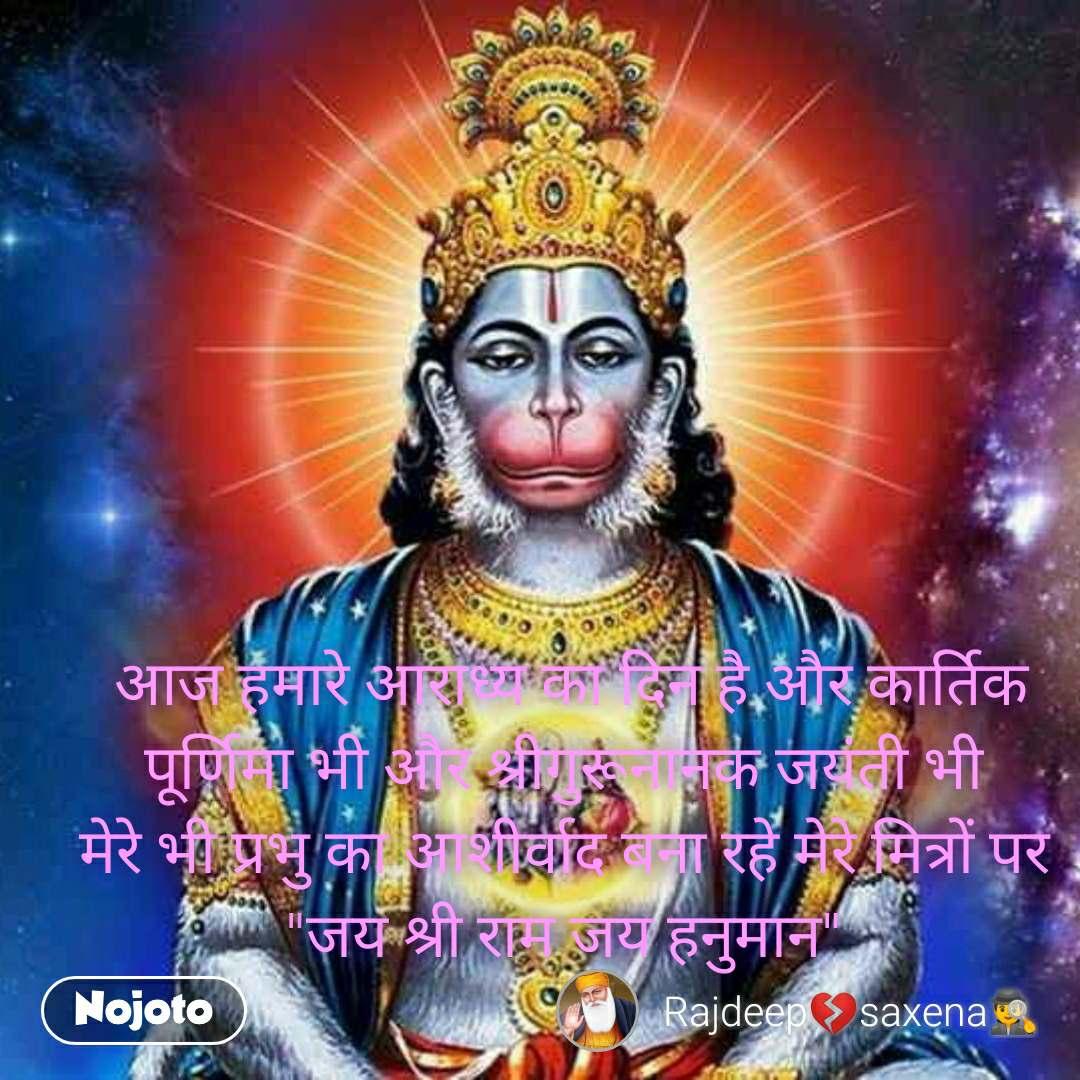 """आज हमारे आराध्य का दिन है और कार्तिक पूर्णिमा भी और श्रीगुरूनानक जयंती भी  मेरे भी प्रभु का आशीर्वाद बना रहे मेरे मित्रों पर  """"जय श्री राम जय हनुमान"""""""