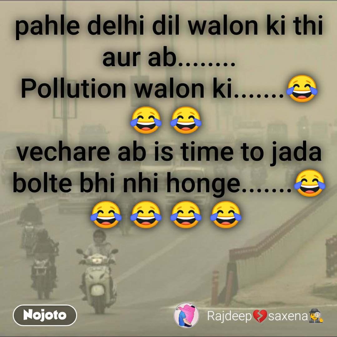 pahle delhi dil walon ki thi aur ab........ Pollution walon ki.......😂 😂 😂  vechare ab is time to jada bolte bhi nhi honge.......😂 😂 😂 😂 😂