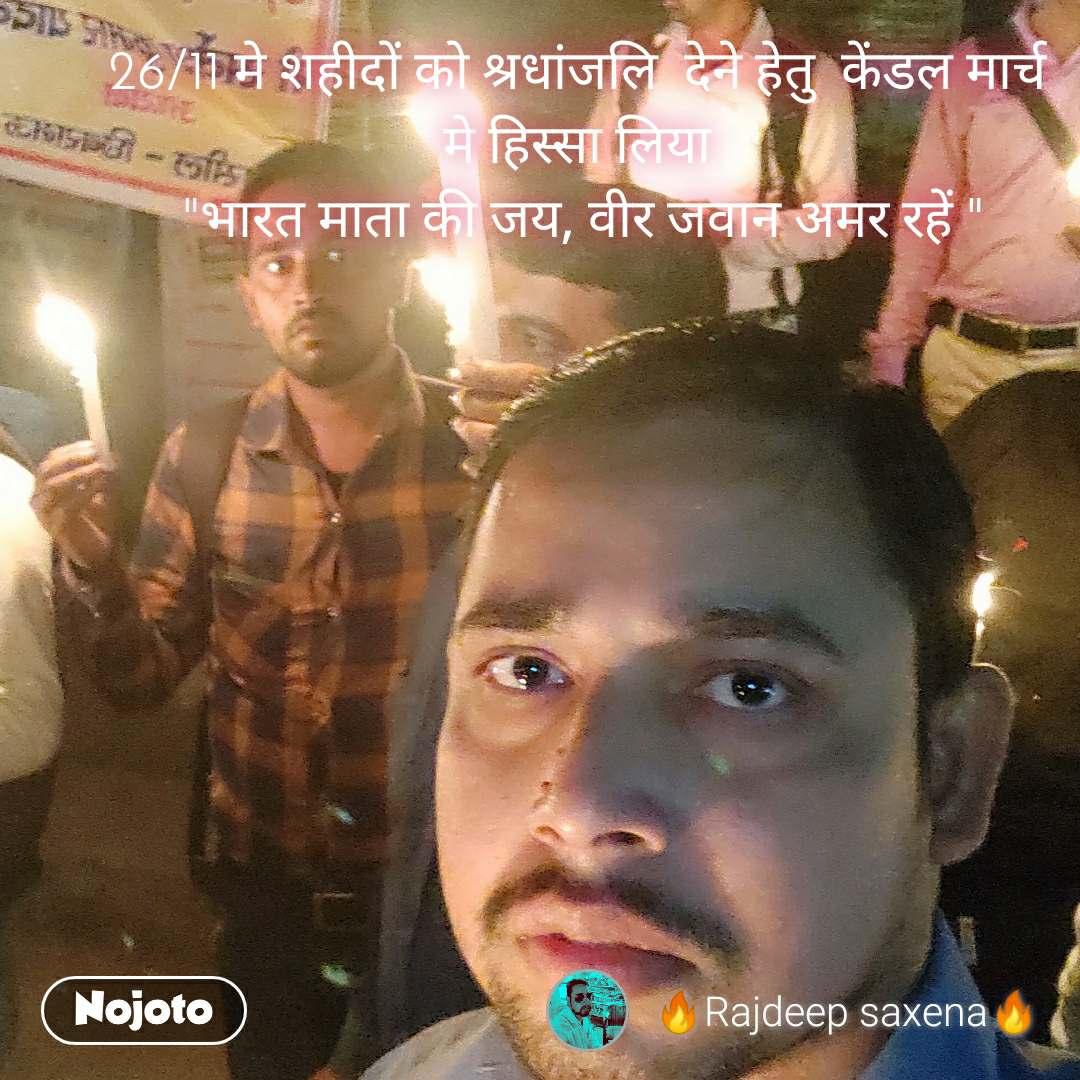 """26/11 मे शहीदों को श्रधांजलि  देने हेतु  केंडल मार्च  मे हिस्सा लिया  """"भारत माता की जय, वीर जवान अमर रहें """""""