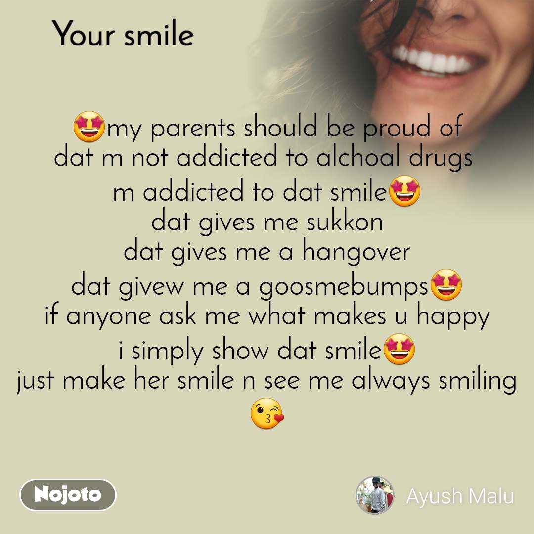 Your smile   🤩my parents should be proud of dat m not addicted to alchoal drugs  m addicted to dat smile🤩 dat gives me sukkon dat gives me a hangover dat givew me a goosmebumps🤩 if anyone ask me what makes u happy i simply show dat smile🤩 just make her smile n see me always smiling😘