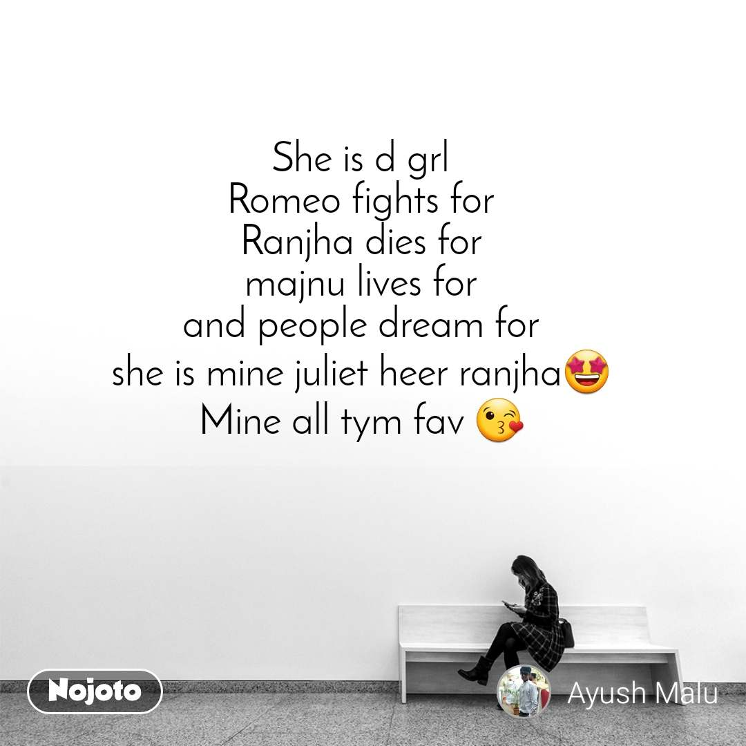 She is d grl Romeo fights for Ranjha dies for majnu lives for and people dream for she is mine juliet heer ranjha🤩 Mine all tym fav 😘