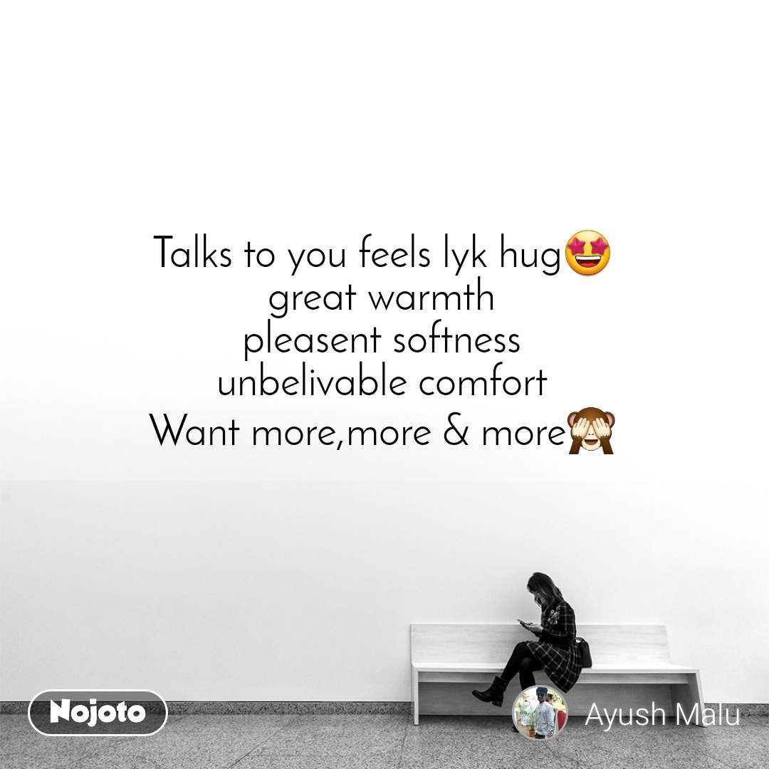 Talks to you feels lyk hug🤩 great warmth pleasent softness unbelivable comfort Want more,more & more🙈