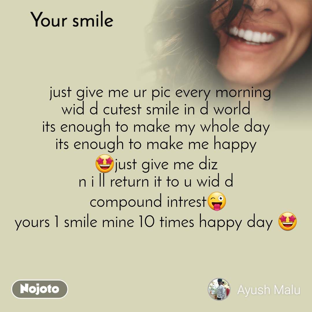 Your smile    just give me ur pic every morning wid d cutest smile in d world its enough to make my whole day its enough to make me happy 🤩just give me diz n i ll return it to u wid d  compound intrest😜 yours 1 smile mine 10 times happy day 🤩