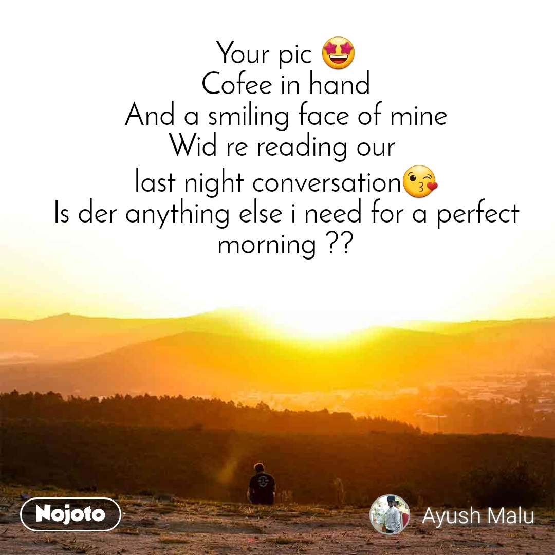 Your pic 🤩 Cofee in hand And a smiling face of mine Wid re reading our  last night conversation😘 Is der anything else i need for a perfect morning ??