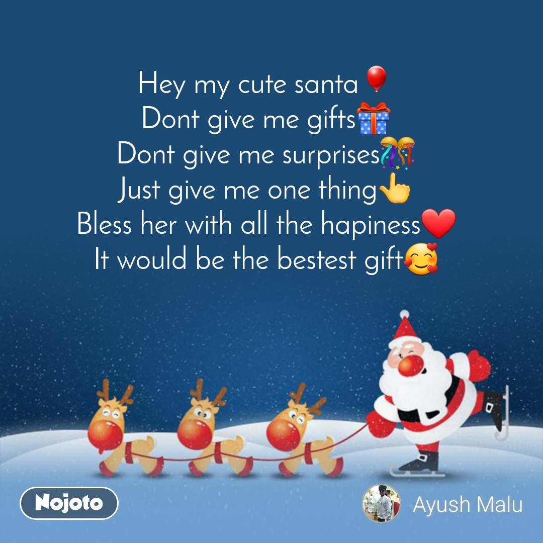 Hey my cute santa🎈 Dont give me gifts🎁 Dont give me surprises🎊 Just give me one thing👆 Bless her with all the hapiness❤️ It would be the bestest gift🥰