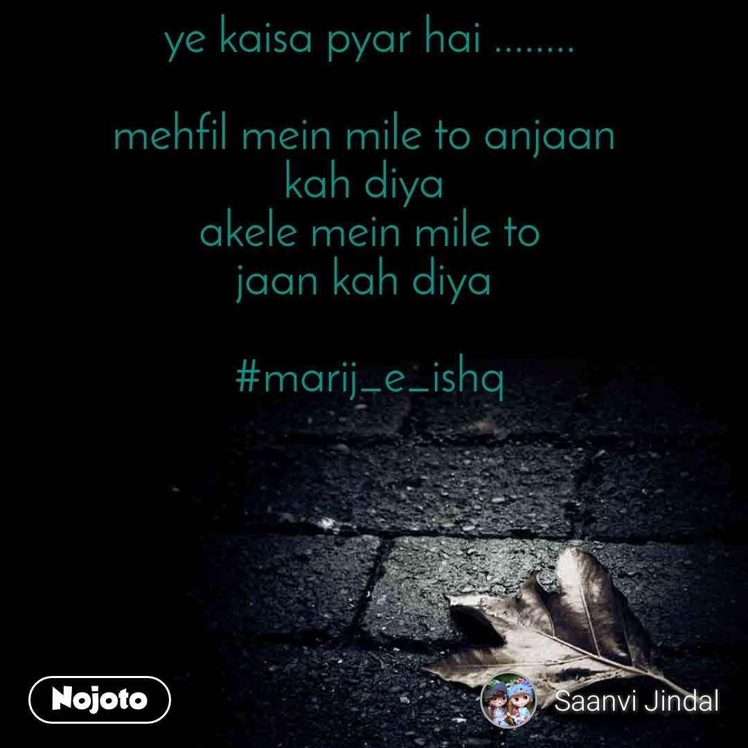 ye kaisa pyar hai ........  mehfil mein mile to anjaan  kah diya  akele mein mile to jaan kah diya   #marij_e_ishq