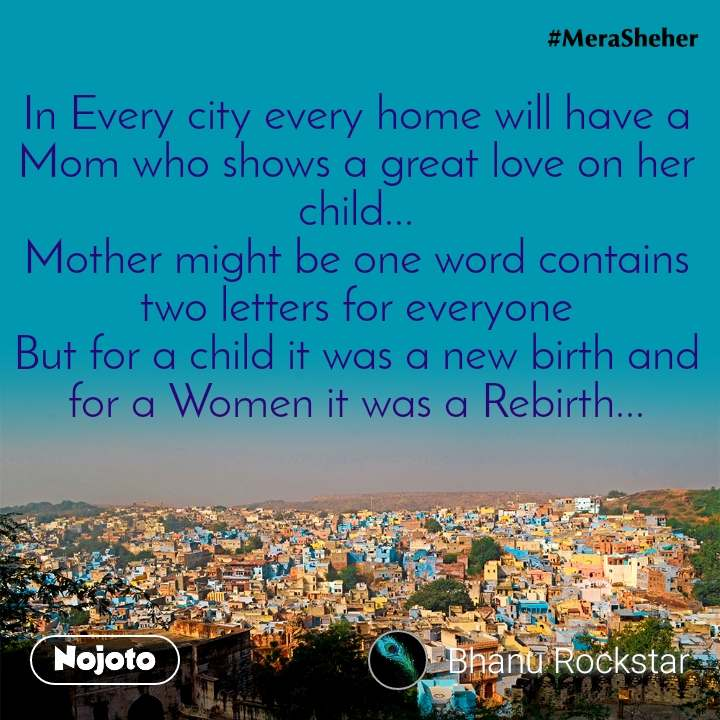 In Every city every home will have a Mom who shows a great love on her child... Mother might be one word contains two letters for everyone But for a child it was a new birth and for a Women it was a Rebirth...