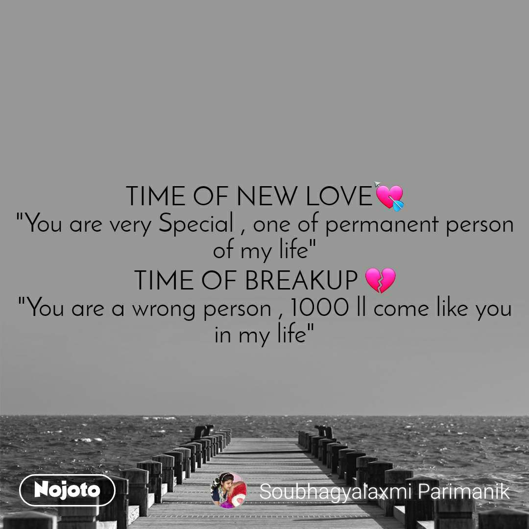 """TIME OF NEW LOVE💘 """"You are very Special , one of permanent person of my life"""" TIME OF BREAKUP 💔 """"You are a wrong person , 1000 ll come like you in my life"""""""