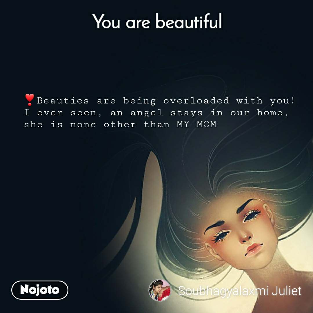 You are beautiful ❣Beauties are being overloaded with you! I ever seen, an angel stays in our home, she is none other than MY MOM