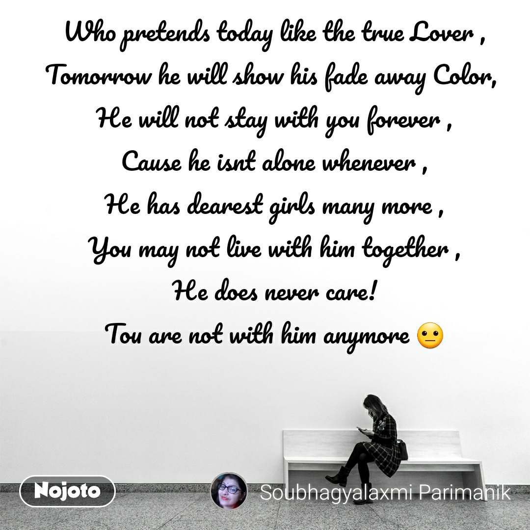 Who pretends today like the true Lover , Tomorrow he will show his fade away Color,  He will not stay with you forever , Cause he isnt alone whenever , He has dearest girls many more , You may not live with him together , He does never care! Tou are not with him anymore 😐