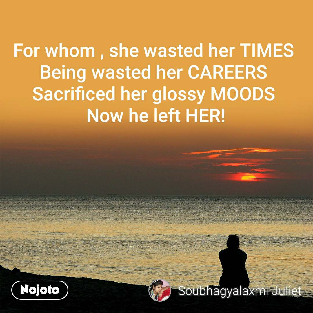 For whom , she wasted her TIMES  Being wasted her CAREERS  Sacrificed her glossy MOODS  Now he left HER!
