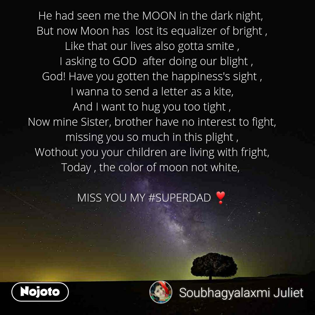 He had seen me the MOON in the dark night,  But now Moon has  lost its equalizer of bright , Like that our lives also gotta smite ,    I asking to GOD  after doing our blight , God! Have you gotten the happiness's sight , I wanna to send a letter as a kite, And I want to hug you too tight , Now mine Sister, brother have no interest to fight, missing you so much in this plight , Wothout you your children are living with fright, Today , the color of moon not white,   MISS YOU MY #SUPERDAD ❣