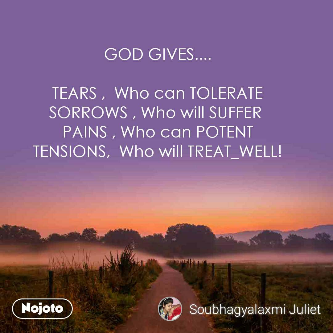 GOD GIVES....  TEARS ,  Who can TOLERATE SORROWS , Who will SUFFER  PAINS , Who can POTENT TENSIONS,  Who will TREAT_WELL!