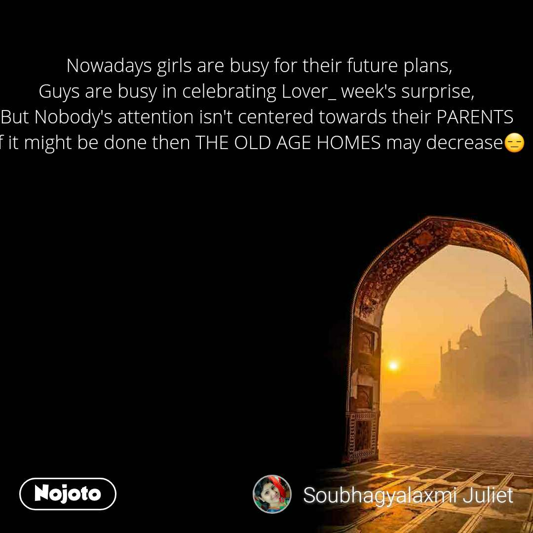 Nowadays girls are busy for their future plans, Guys are busy in celebrating Lover_ week's surprise,  But Nobody's attention isn't centered towards their PARENTS  If it might be done then THE OLD AGE HOMES may decrease😑