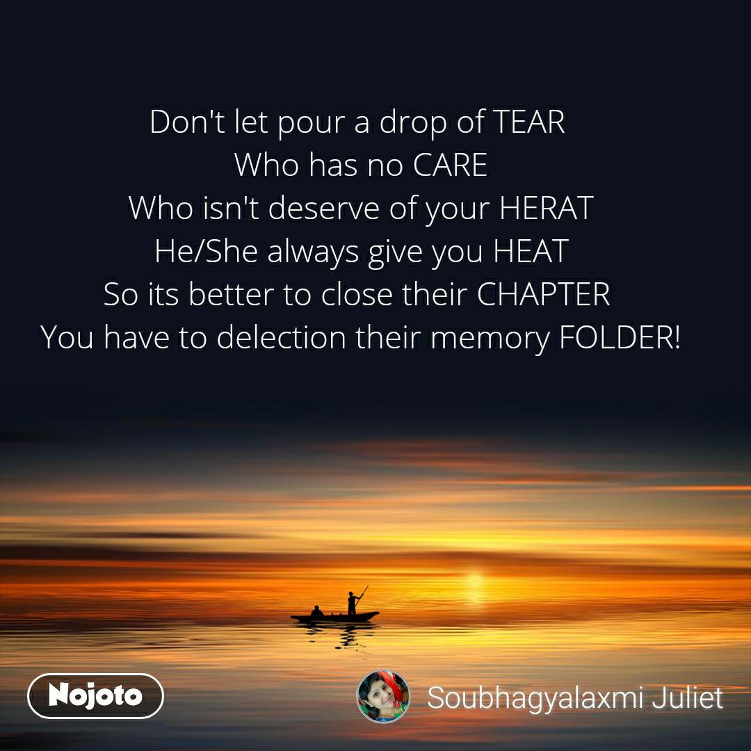 Don't let pour a drop of TEAR  Who has no CARE Who isn't deserve of your HERAT He/She always give you HEAT So its better to close their CHAPTER  You have to delection their memory FOLDER!