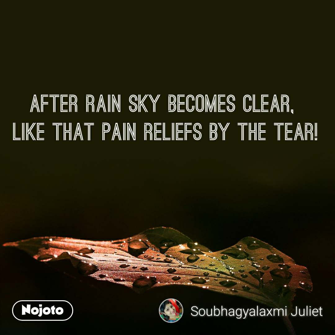 After RAIN Sky becomes CLEAR,  Like that PAIN reliefs by the TEAR!