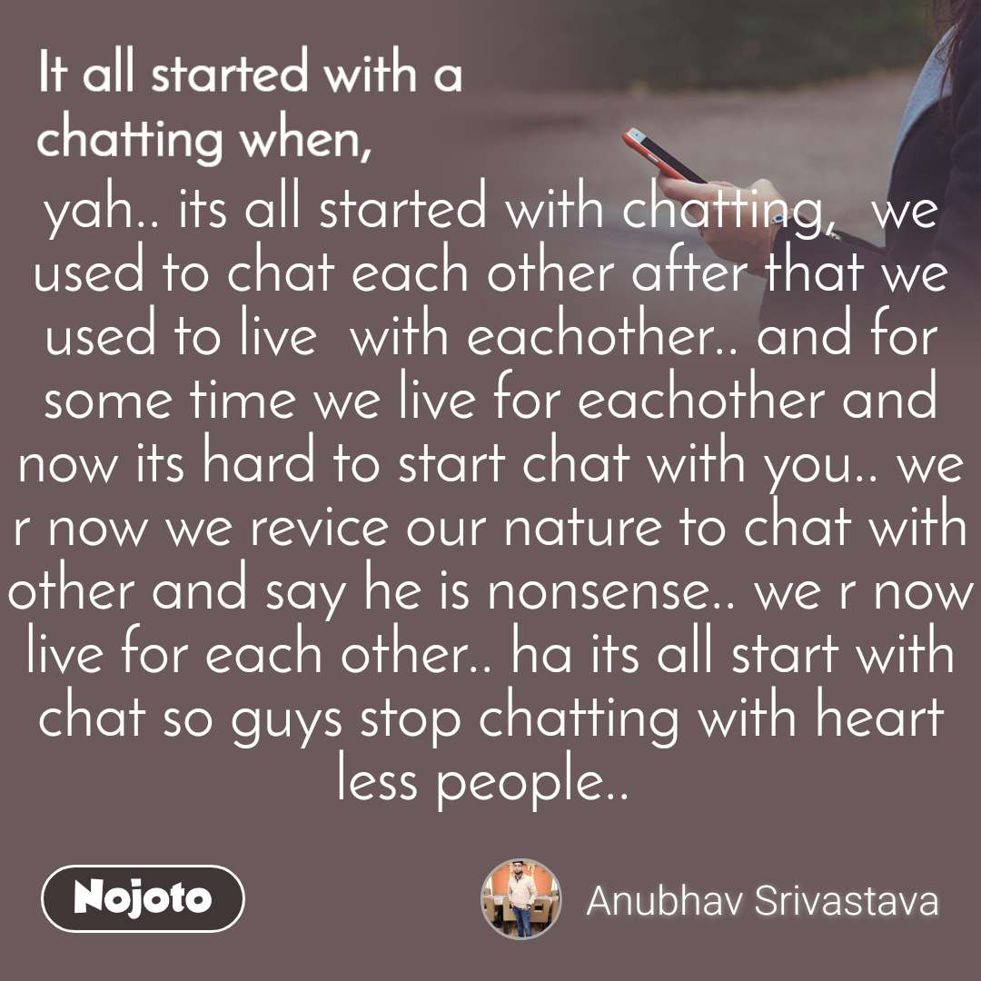 It all started with a chatting when, yah.. its all started with chatting,  we used to chat each other after that we used to live  with eachother.. and for some time we live for eachother and now its hard to start chat with you.. we r now we revice our nature to chat with other and say he is nonsense.. we r now live for each other.. ha its all start with chat so guys stop chatting with heart less people..