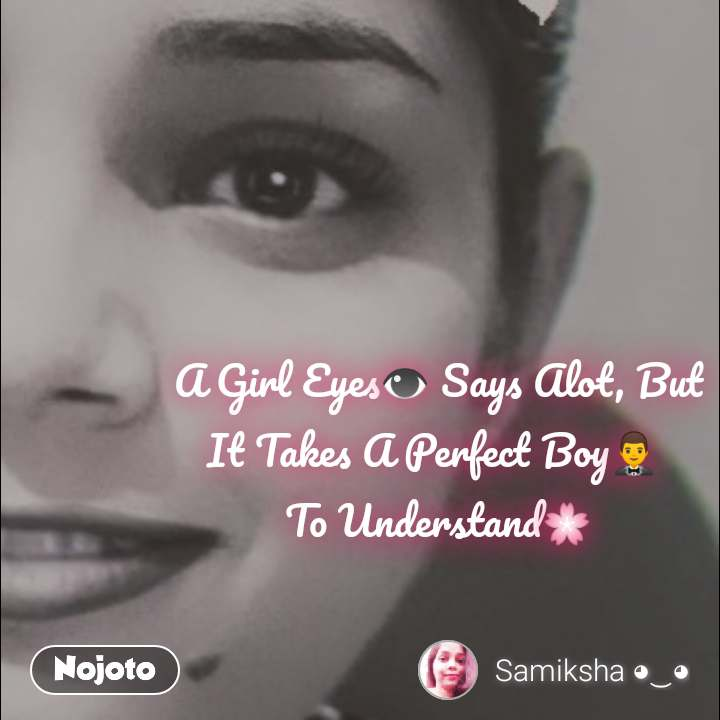 A Girl Eyes👁️ Says Alot, But It Takes A Perfect Boy🤵  To Understand🌸
