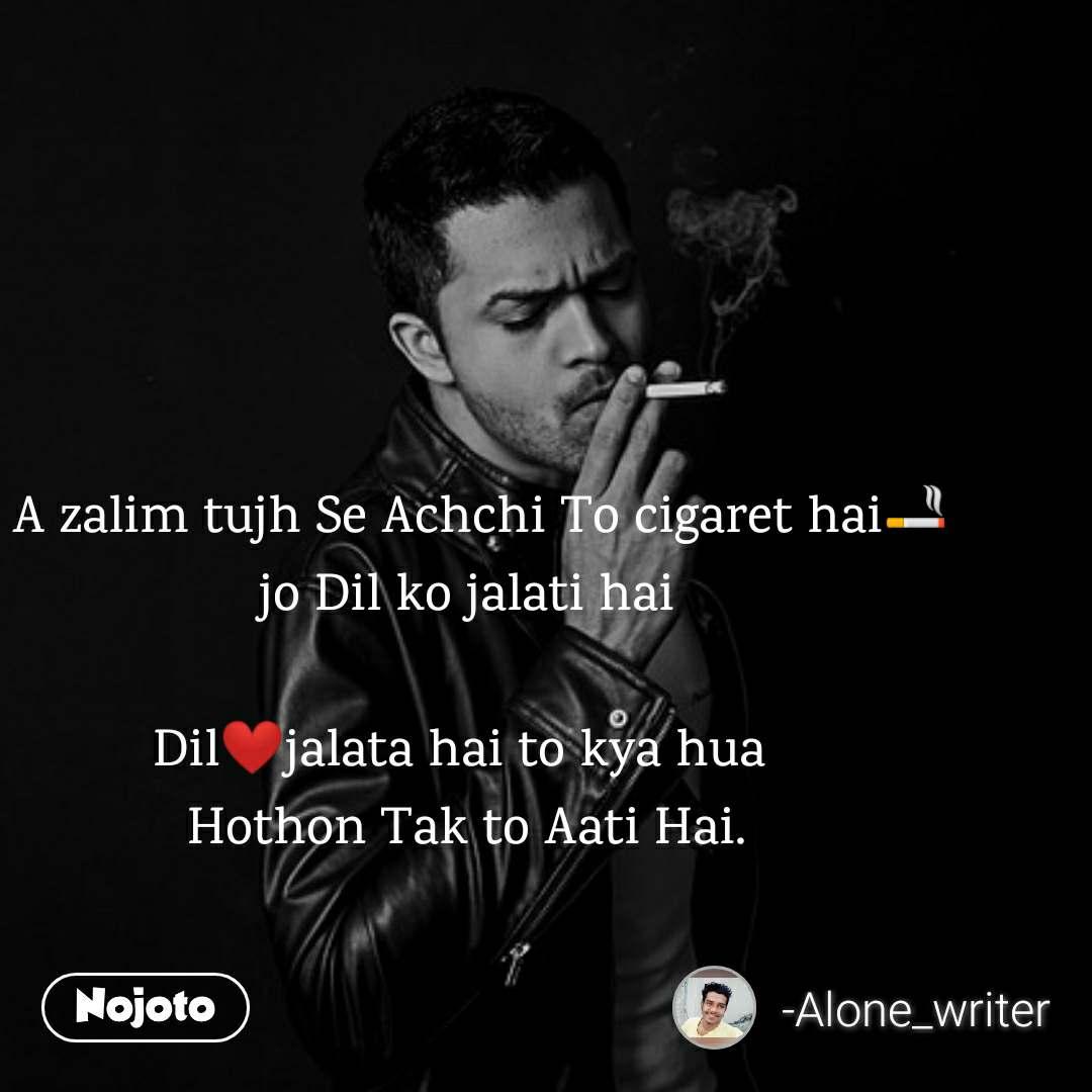 A zalim tujh Se Achchi To cigaret hai🚬 jo Dil ko jalati hai  Dil❤️jalata hai to kya hua  Hothon Tak to Aati Hai.