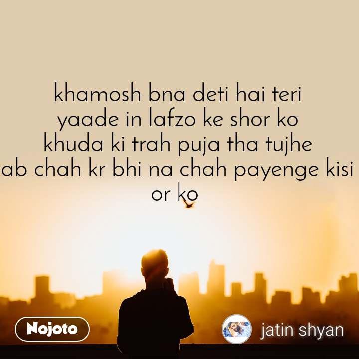 khamosh bna deti hai teri yaade in lafzo ke shor ko khuda ki trah puja tha tujhe ab chah kr bhi na chah payenge kisi or ko