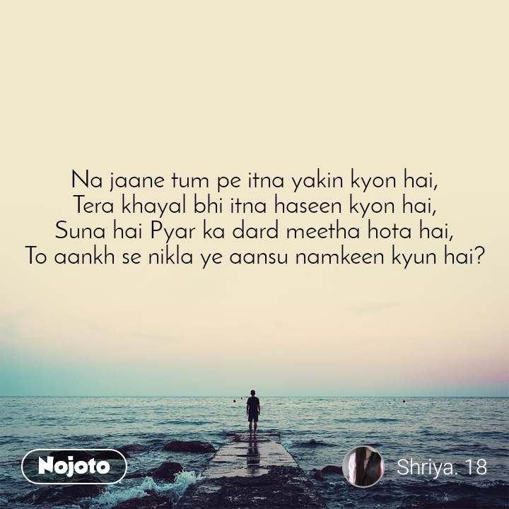 Na jaane tum pe itna yakin kyon hai, Tera khayal bhi itna haseen kyon hai, Suna hai Pyar ka dard meetha hota hai, To aankh se nikla ye aansu namkeen kyun hai?