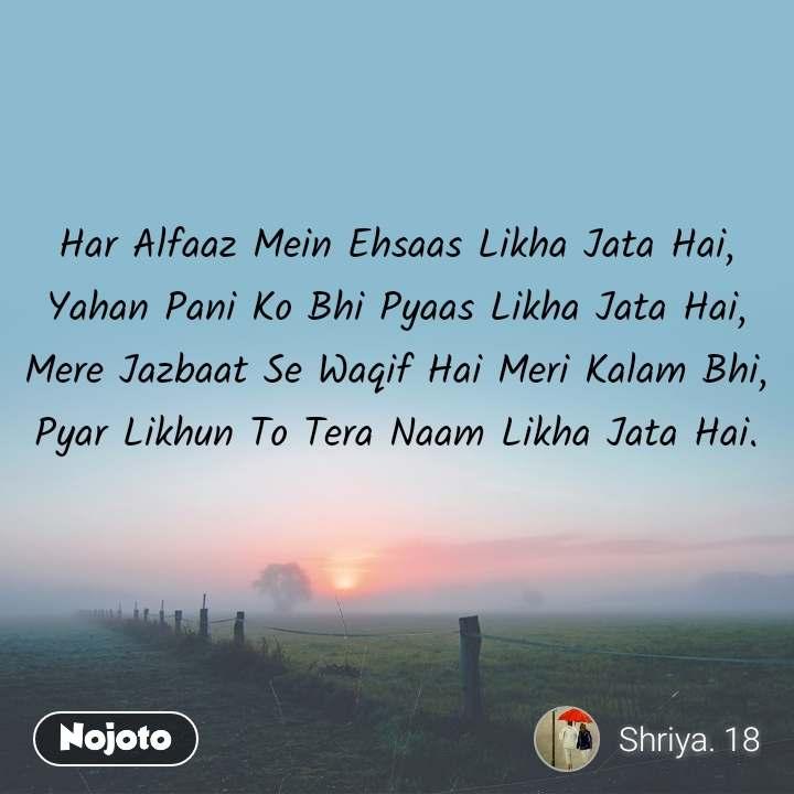Har Alfaaz Mein Ehsaas Likha Jata Hai, Yahan Pani Ko Bhi Pyaas Likha Jata Hai, Mere Jazbaat Se Waqif Hai Meri Kalam Bhi, Pyar Likhun To Tera Naam Likha Jata Hai.