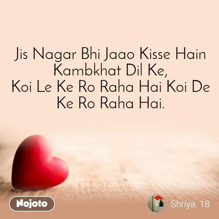 Dil Shayari  Jis Nagar Bhi Jaao Kisse Hain Kambkhat Dil Ke, Koi Le Ke Ro Raha Hai Koi De Ke Ro Raha Hai.