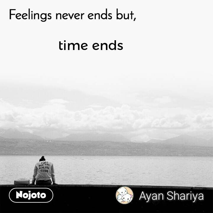 Feelings never ends but, time ends