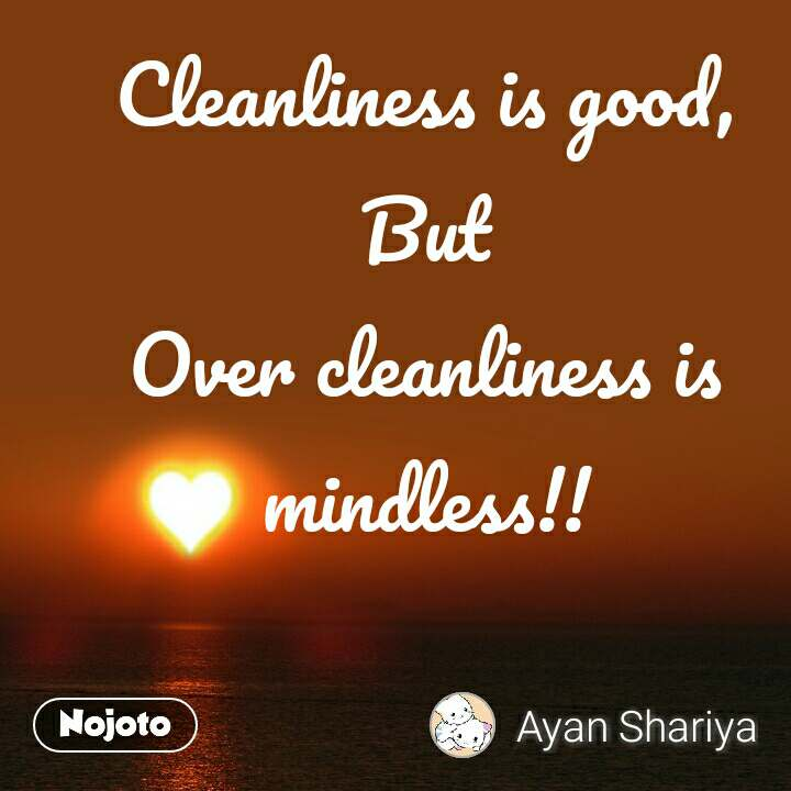 Cleanliness is good, But Over cleanliness is mindless!!