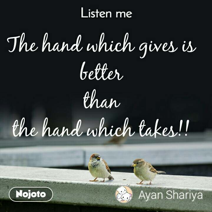 Listen Me The hand which gives is better than the hand which takes!!