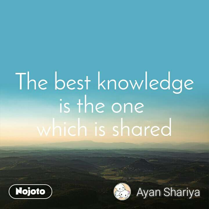 The best knowledge is the one  which is shared