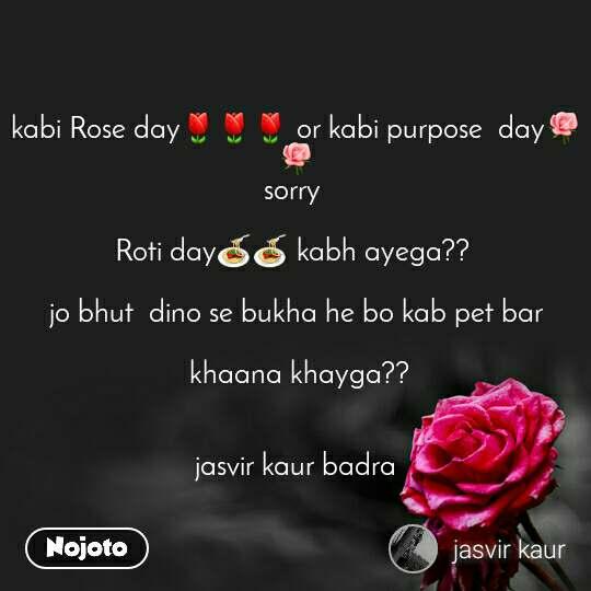 kabi Rose day🌷🌷🌷 or kabi purpose  day🌹🌹 sorry   Roti day🍝🍝 kabh ayega??   jo bhut  dino se bukha he bo kab pet bar   khaana khayga??    jasvir kaur badra