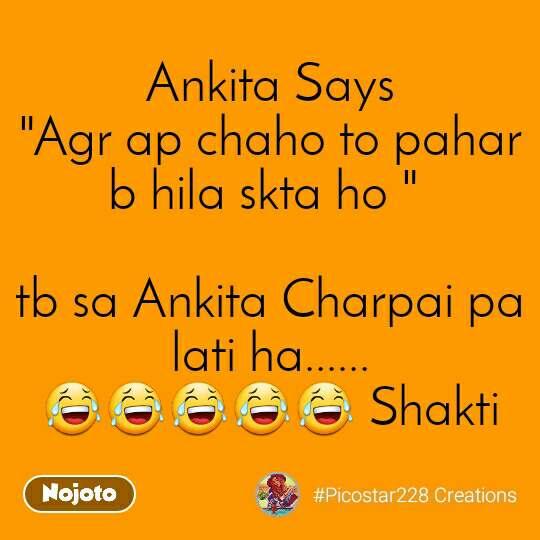 "Ankita Says ""Agr ap chaho to pahar b hila skta ho ""   tb sa Ankita Charpai pa lati ha...... 😂😂😂😂😂 Shakti"