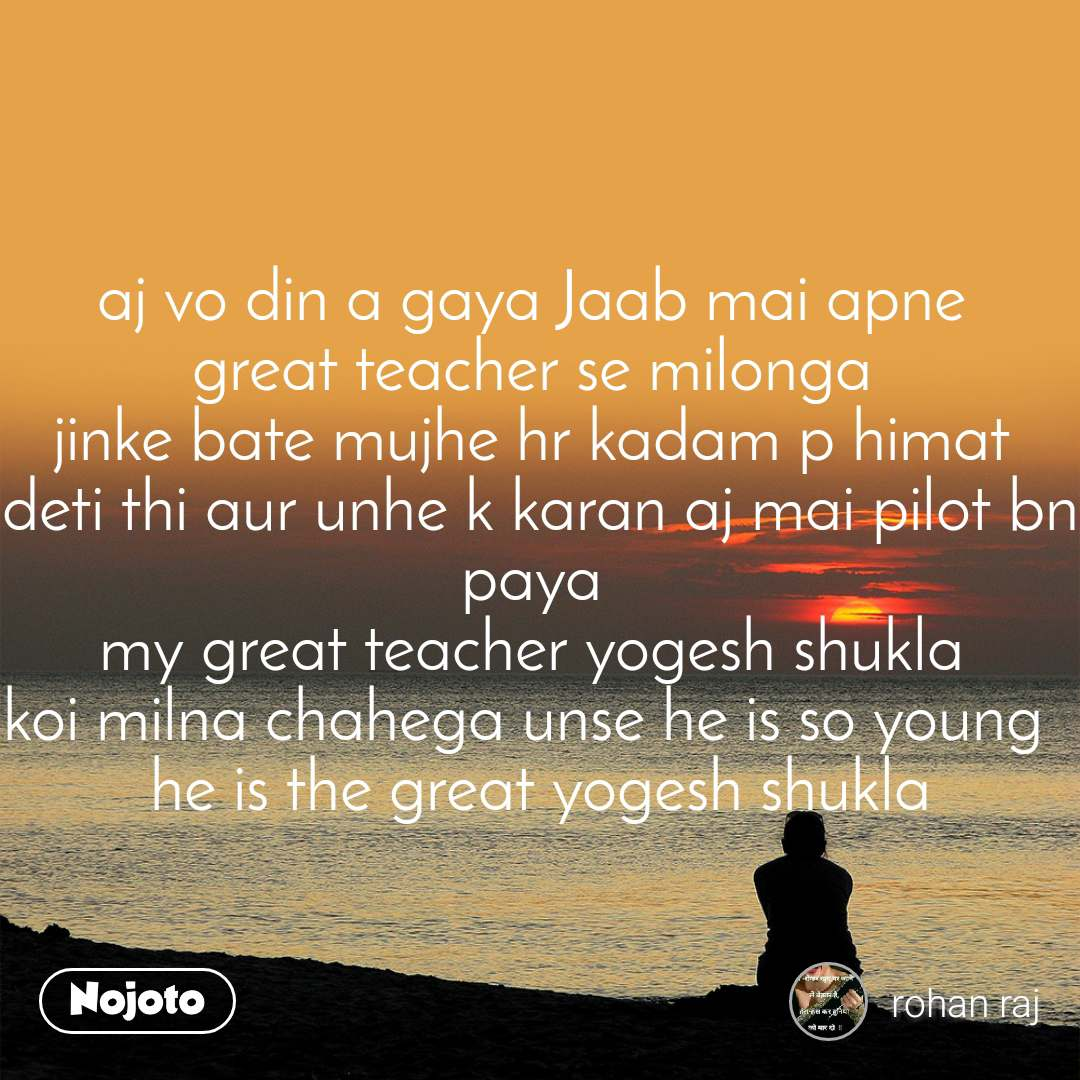 aj vo din a gaya Jaab mai apne  great teacher se milonga  jinke bate mujhe hr kadam p himat  deti thi aur unhe k karan aj mai pilot bn paya  my great teacher yogesh shukla  koi milna chahega unse he is so young   he is the great yogesh shukla