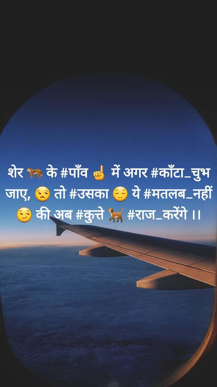 शेर 🐅 के #पाँव ☝ में अगर #काँटा_चुभ जाए, 😒 तो #उसका 😌 ये #मतलब_नहीं 😏 की अब #कुत्ते 🐕 #राज_करेंगे ।।