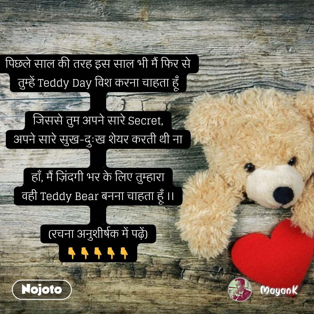 Ideal love quotes  पिछले साल की तरह इस साल भी मैं फिर से तुम्हें Teddy Day विश करना चाहता हूँ  जिससे तुम अपने सारे Secret, अपने सारे सुख-दुःख शेयर करती थी ना  हाँ, मैं ज़िंदगी भर के लिए तुम्हारा वही Teddy Bear बनना चाहता हूँ ।।  (रचना अनुशीर्षक में पढ़ें) 👇👇👇👇👇 #NojotoQuote